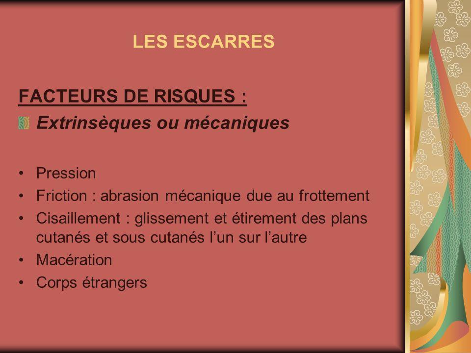 LES ESCARRES FACTEURS DE RISQUES : Extrinsèques ou mécaniques Pression Friction : abrasion mécanique due au frottement Cisaillement : glissement et ét