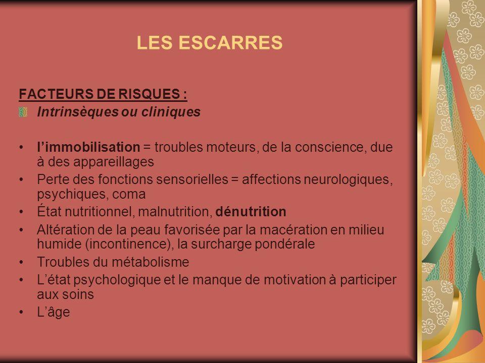 LES ESCARRES FACTEURS DE RISQUES : Intrinsèques ou cliniques limmobilisation = troubles moteurs, de la conscience, due à des appareillages Perte des f