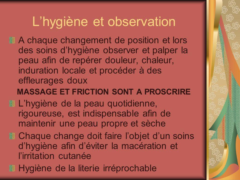 Lhygiène et observation A chaque changement de position et lors des soins dhygiène observer et palper la peau afin de repérer douleur, chaleur, indura