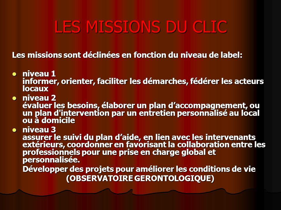 LES MISSIONS DU CLIC Les missions sont déclinées en fonction du niveau de label: niveau 1 informer, orienter, faciliter les démarches, fédérer les act