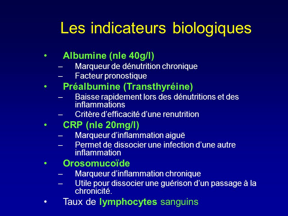 Les indicateurs biologiques Albumine (nle 40g/l) –Marqueur de dénutrition chronique –Facteur pronostique Préalbumine (Transthyréine) –Baisse rapidemen