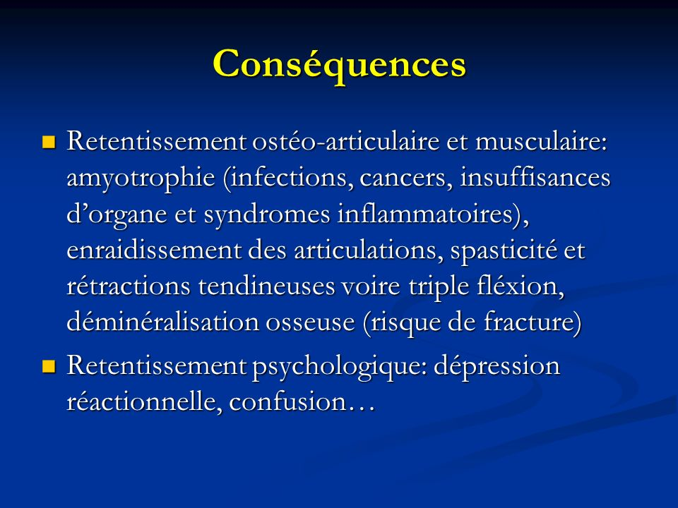 Conséquences Retentissement ostéo-articulaire et musculaire: amyotrophie (infections, cancers, insuffisances dorgane et syndromes inflammatoires), enraidissement des articulations, spasticité et rétractions tendineuses voire triple fléxion, déminéralisation osseuse (risque de fracture) Retentissement ostéo-articulaire et musculaire: amyotrophie (infections, cancers, insuffisances dorgane et syndromes inflammatoires), enraidissement des articulations, spasticité et rétractions tendineuses voire triple fléxion, déminéralisation osseuse (risque de fracture) Retentissement psychologique: dépression réactionnelle, confusion… Retentissement psychologique: dépression réactionnelle, confusion…