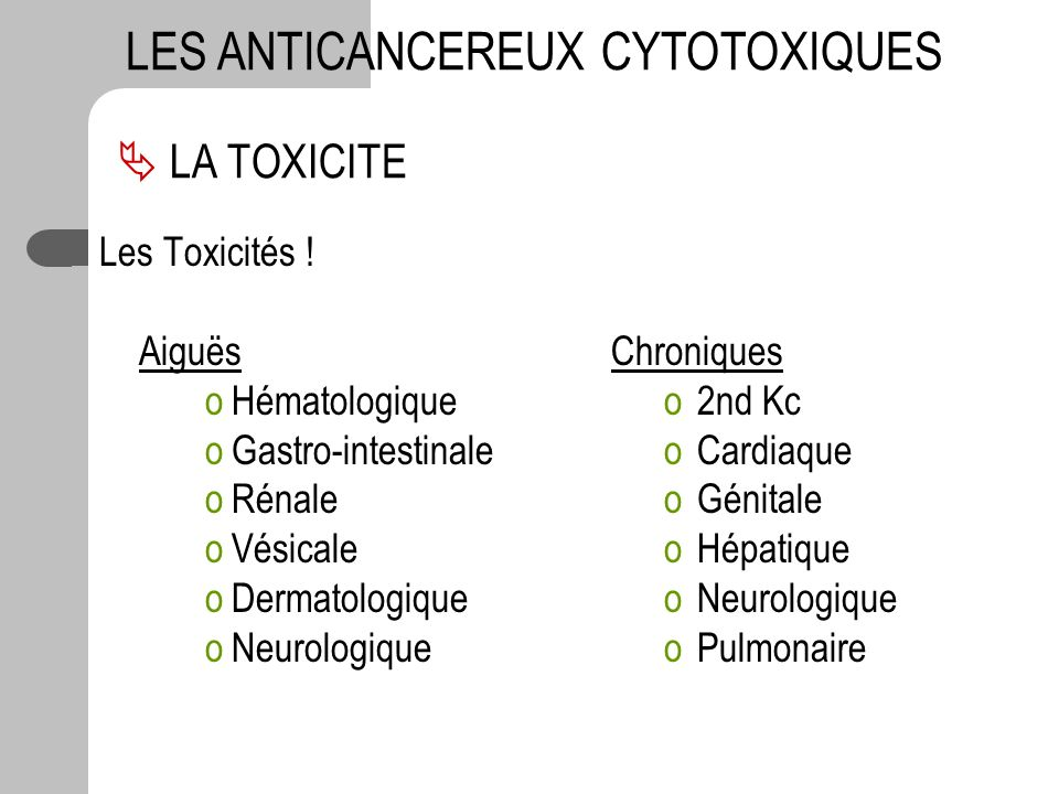 Les Toxicités ! Aiguës oHématologique oGastro-intestinale oRénale oVésicale oDermatologique oNeurologique LA TOXICITE LES ANTICANCEREUX CYTOTOXIQUES C