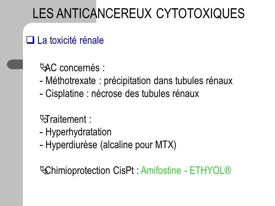 LES ANTICANCEREUX CYTOTOXIQUES La toxicité rénale AC concernés : - Méthotrexate : précipitation dans tubules rénaux - Cisplatine : nécrose des tubules