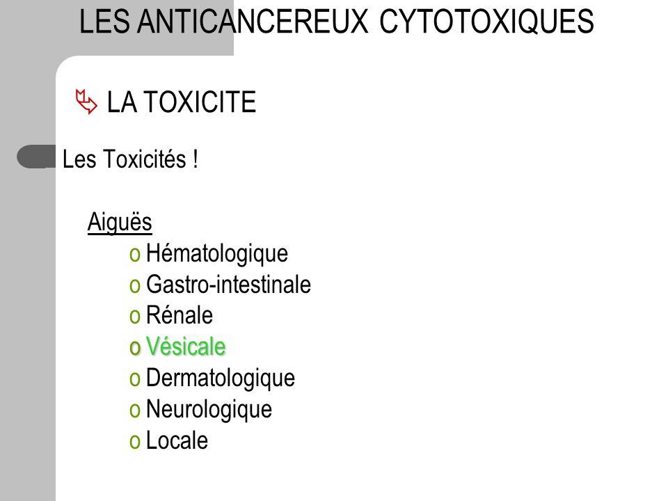 Les Toxicités ! Aiguës oHématologique oGastro-intestinale oRénale oVésicale oDermatologique oNeurologique oLocale LA TOXICITE LES ANTICANCEREUX CYTOTO