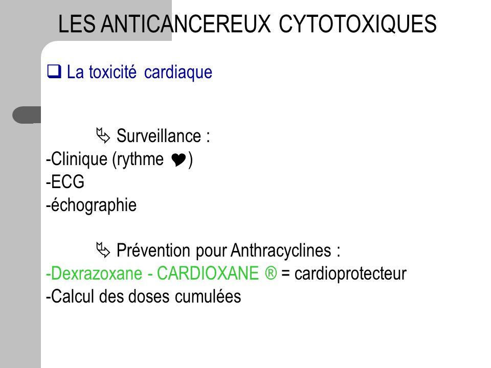 LES ANTICANCEREUX CYTOTOXIQUES La toxicité cardiaque Surveillance : -Clinique (rythme ) -ECG -échographie Prévention pour Anthracyclines : -Dexrazoxan