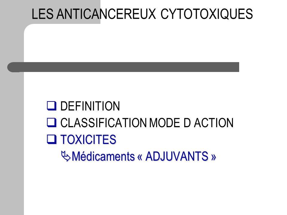 DEFINITION CLASSIFICATION MODE D ACTION TOXICITES TOXICITES Médicaments « ADJUVANTS » Médicaments « ADJUVANTS » LES ANTICANCEREUX CYTOTOXIQUES