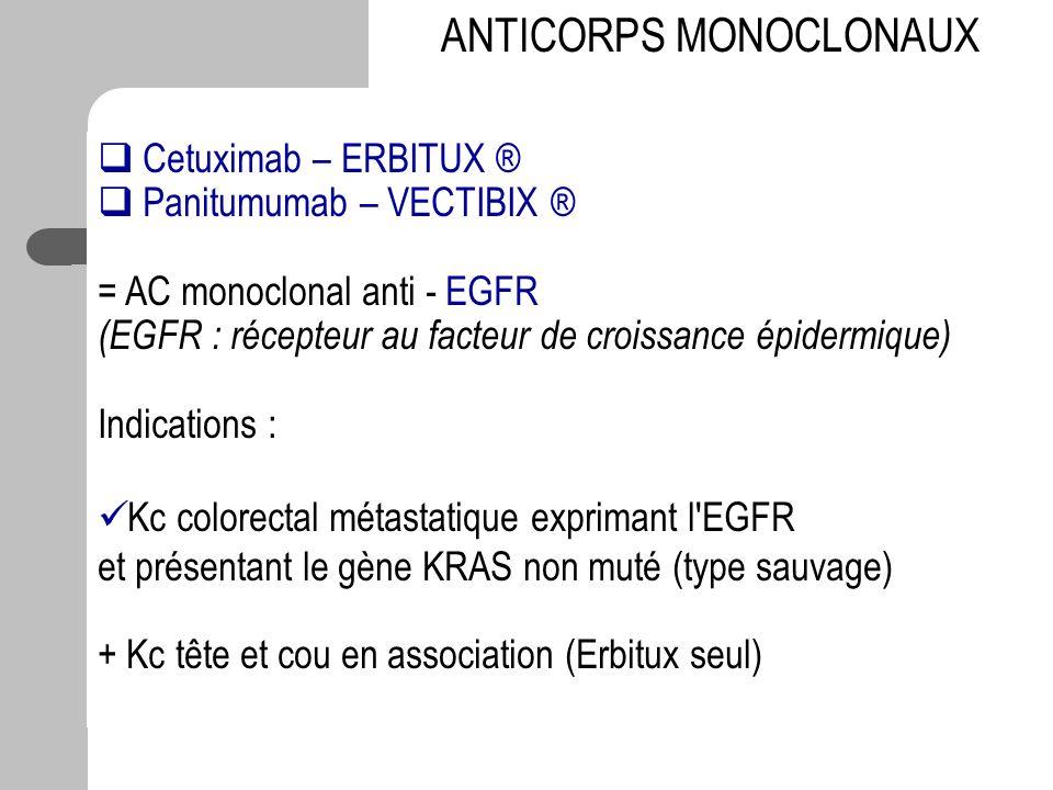 Cetuximab – ERBITUX ® Panitumumab – VECTIBIX ® = AC monoclonal anti - EGFR (EGFR : récepteur au facteur de croissance épidermique) Indications : Kc co