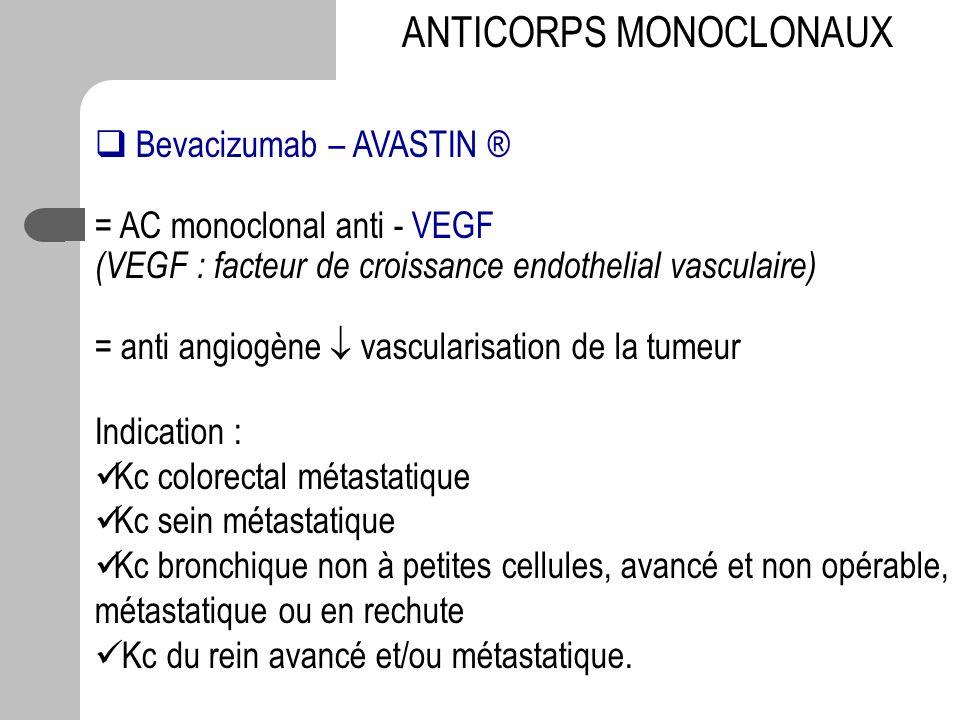 Bevacizumab – AVASTIN ® = AC monoclonal anti - VEGF (VEGF : facteur de croissance endothelial vasculaire) = anti angiogène vascularisation de la tumeu