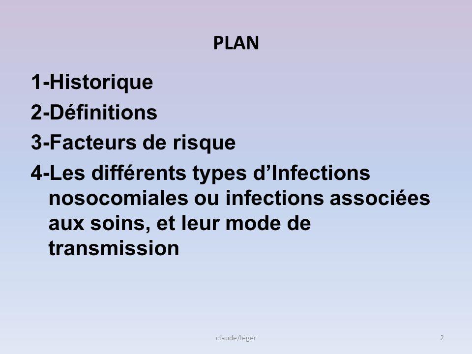 PLAN 1-Historique 2-Définitions 3-Facteurs de risque 4-Les différents types dInfections nosocomiales ou infections associées aux soins, et leur mode de transmission claude/léger2