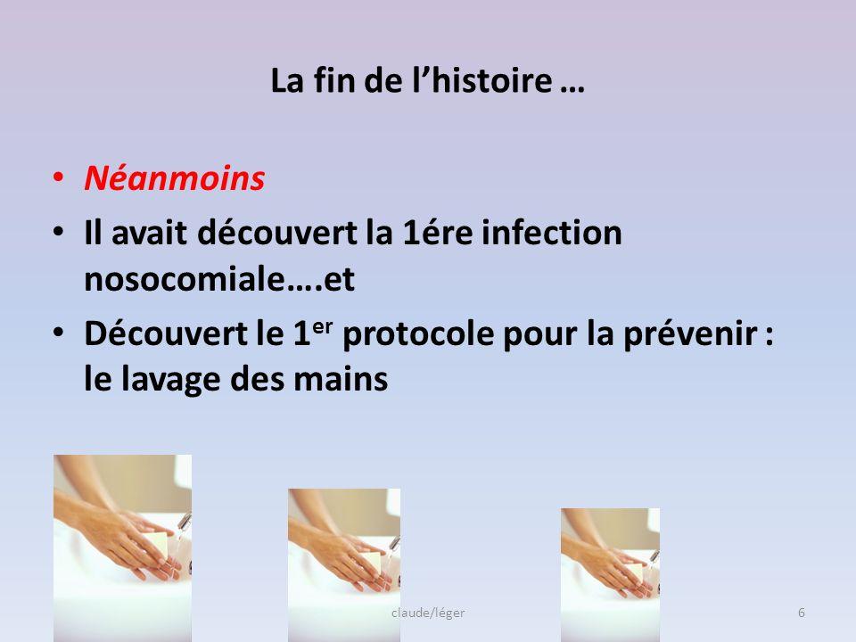 La fin de lhistoire … Néanmoins Il avait découvert la 1ére infection nosocomiale….et Découvert le 1 er protocole pour la prévenir : le lavage des mains claude/léger6