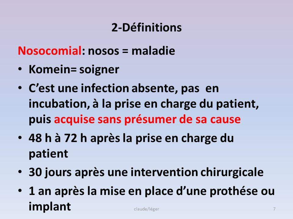 2-Définitions Nosocomial: nosos = maladie Komein= soigner Cest une infection absente, pas en incubation, à la prise en charge du patient, puis acquise sans présumer de sa cause 48 h à 72 h après la prise en charge du patient 30 jours après une intervention chirurgicale 1 an après la mise en place dune prothése ou implant claude/léger7