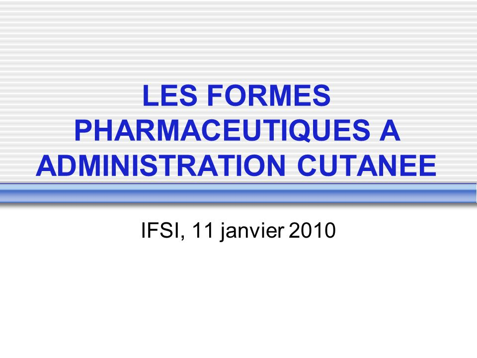 LES FORMES PHARMACEUTIQUES A ADMINISTRATION CUTANEE IFSI, 11 janvier 2010