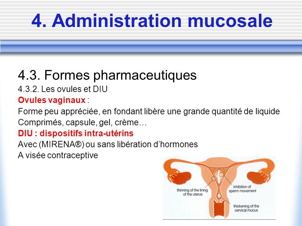 4. Administration mucosale 4.3. Formes pharmaceutiques 4.3.2. Les ovules et DIU Ovules vaginaux : Forme peu appréciée, en fondant libère une grande qu