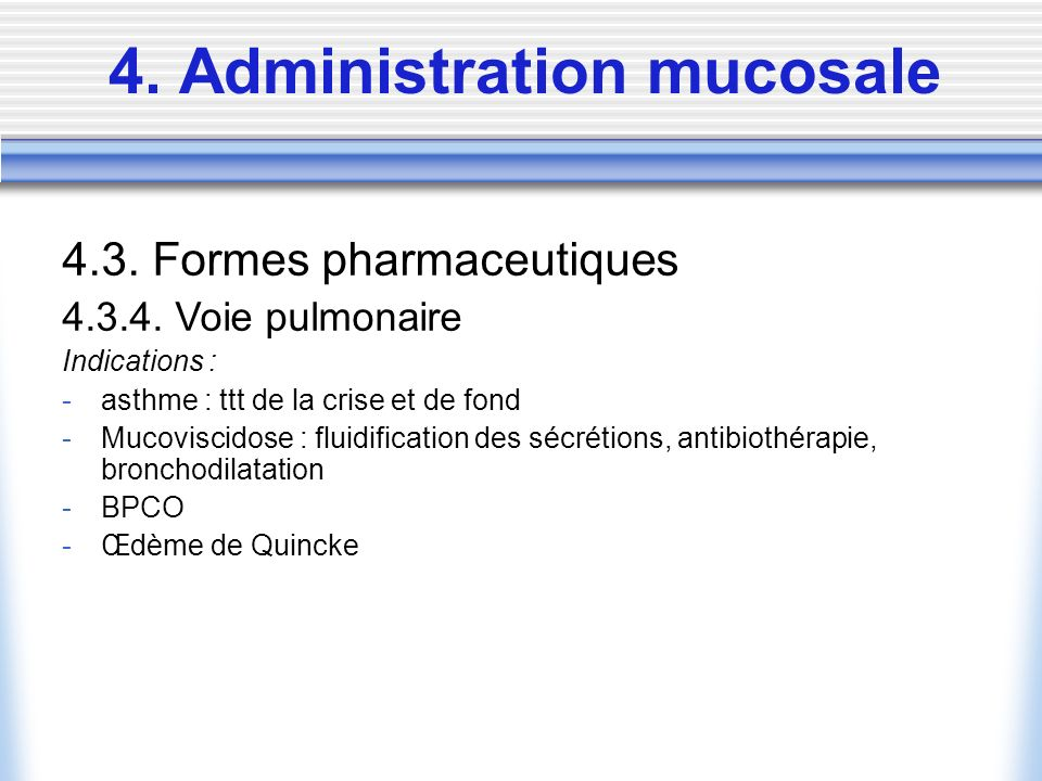 4. Administration mucosale 4.3. Formes pharmaceutiques 4.3.4. Voie pulmonaire Indications : -asthme : ttt de la crise et de fond -Mucoviscidose : flui