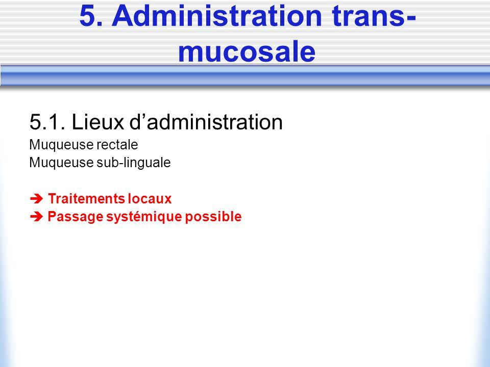 5.1. Lieux dadministration Muqueuse rectale Muqueuse sub-linguale Traitements locaux Passage systémique possible
