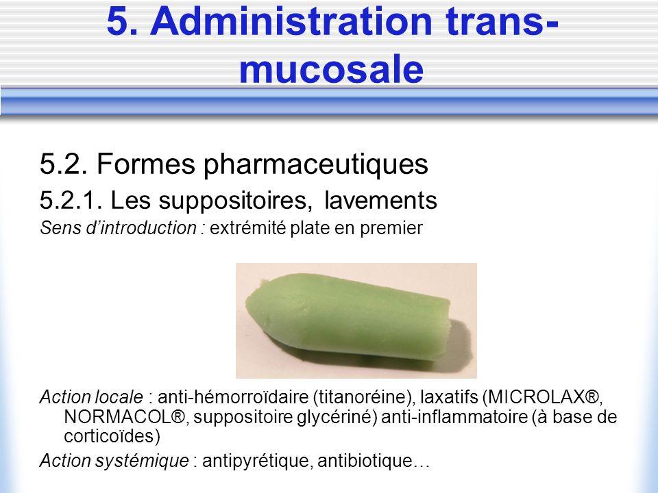 5. Administration trans- mucosale 5.2. Formes pharmaceutiques 5.2.1. Les suppositoires, lavements Sens dintroduction : extrémité plate en premier Acti