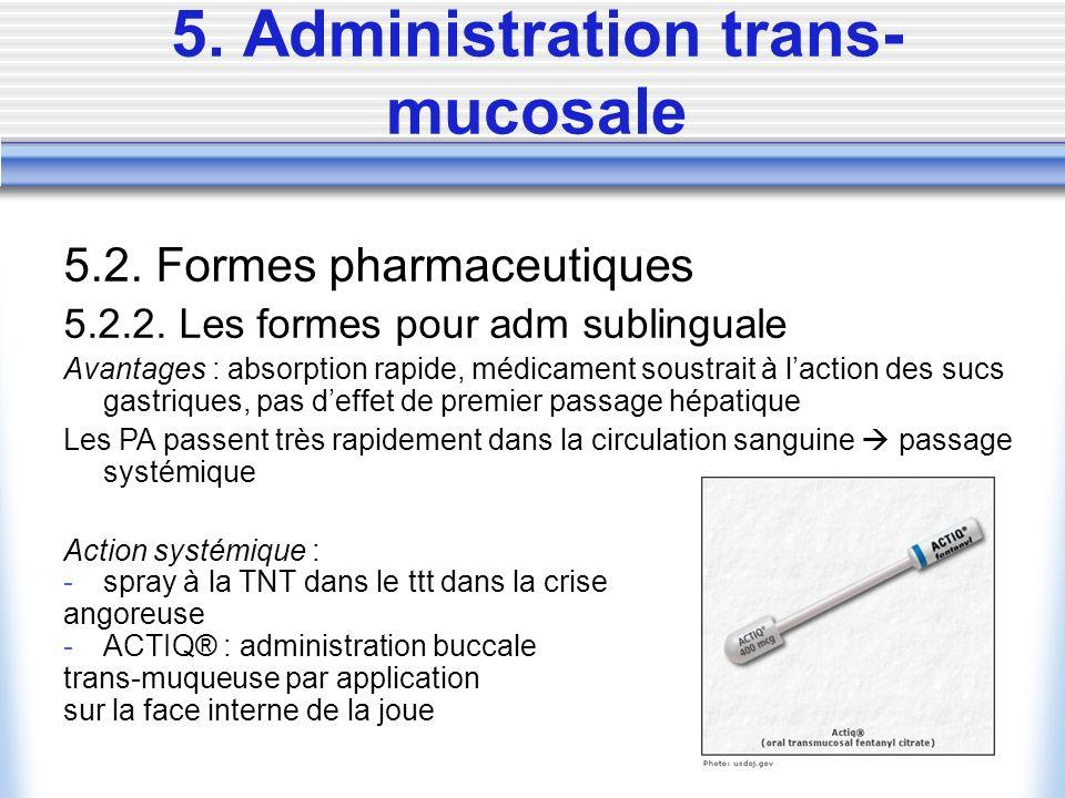 5. Administration trans- mucosale 5.2. Formes pharmaceutiques 5.2.2. Les formes pour adm sublinguale Avantages : absorption rapide, médicament soustra