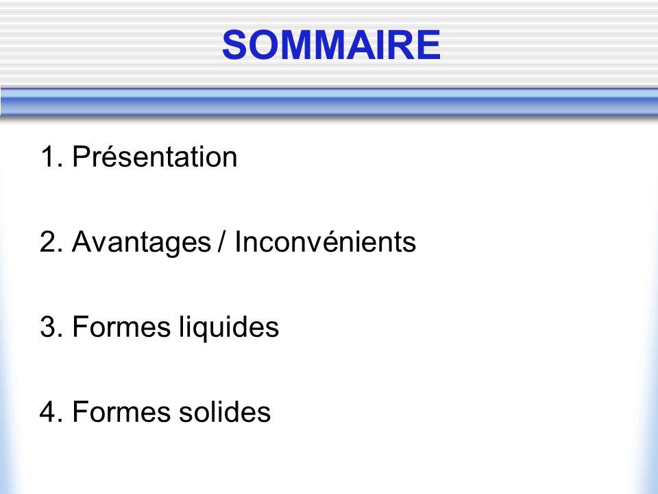 SOMMAIRE 1. Présentation 2. Avantages / Inconvénients 3. Formes liquides 4. Formes solides