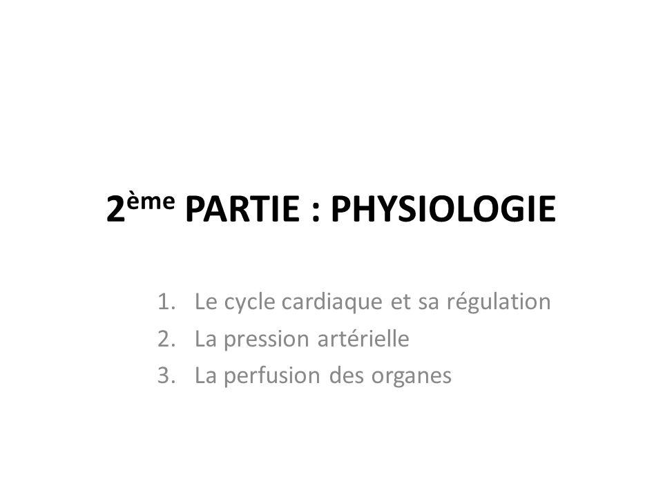 2 ème PARTIE : PHYSIOLOGIE 1.Le cycle cardiaque et sa régulation 2.La pression artérielle 3.La perfusion des organes