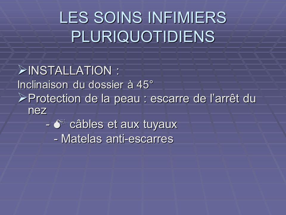 LES SOINS INFIMIERS PLURIQUOTIDIENS INSTALLATION : INSTALLATION : Inclinaison du dossier à 45° Protection de la peau : escarre de larrêt du nez Protec
