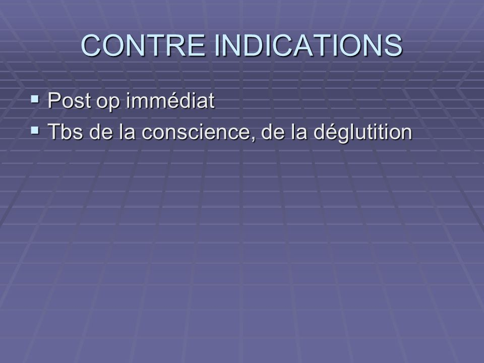 CONTRE INDICATIONS Post op immédiat Post op immédiat Tbs de la conscience, de la déglutition Tbs de la conscience, de la déglutition