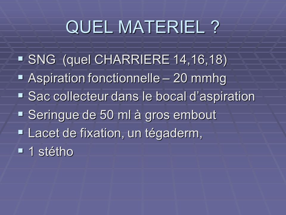 QUEL MATERIEL ? SNG (quel CHARRIERE 14,16,18) SNG (quel CHARRIERE 14,16,18) Aspiration fonctionnelle – 20 mmhg Aspiration fonctionnelle – 20 mmhg Sac