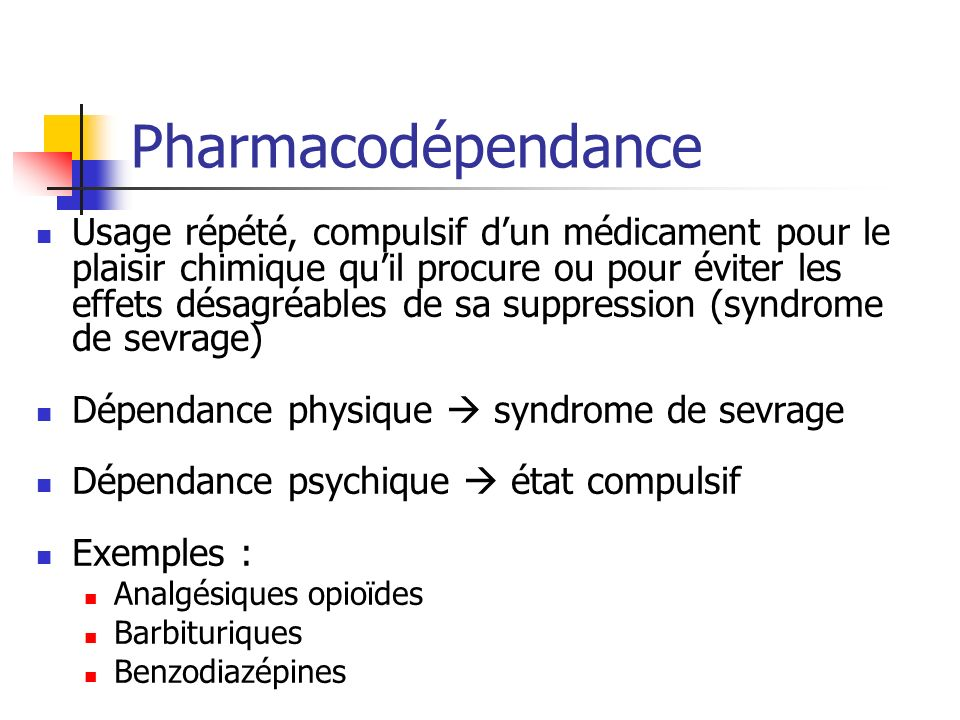 Pharmacodépendance Usage répété, compulsif dun médicament pour le plaisir chimique quil procure ou pour éviter les effets désagréables de sa suppressi