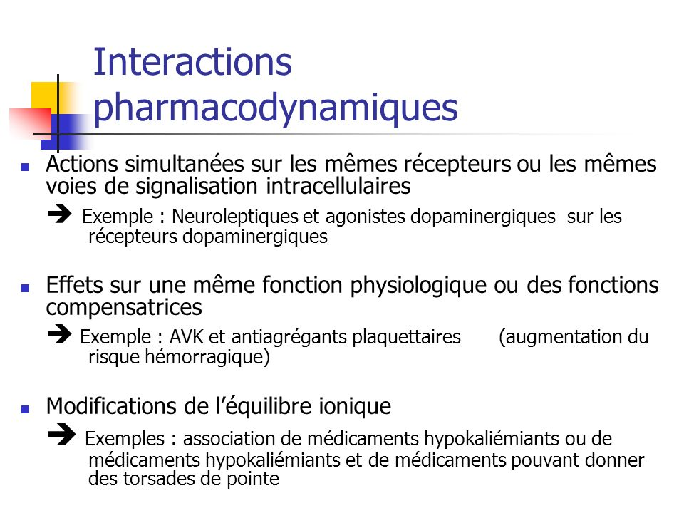 Interactions pharmacodynamiques Actions simultanées sur les mêmes récepteurs ou les mêmes voies de signalisation intracellulaires Exemple : Neuroleptiques et agonistes dopaminergiques sur les récepteurs dopaminergiques Effets sur une même fonction physiologique ou des fonctions compensatrices Exemple : AVK et antiagrégants plaquettaires (augmentation du risque hémorragique) Modifications de léquilibre ionique Exemples : association de médicaments hypokaliémiants ou de médicaments hypokaliémiants et de médicaments pouvant donner des torsades de pointe