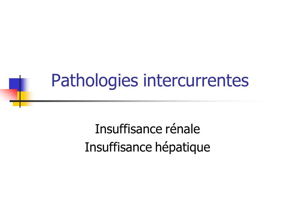 Pathologies intercurrentes Insuffisance rénale Insuffisance hépatique