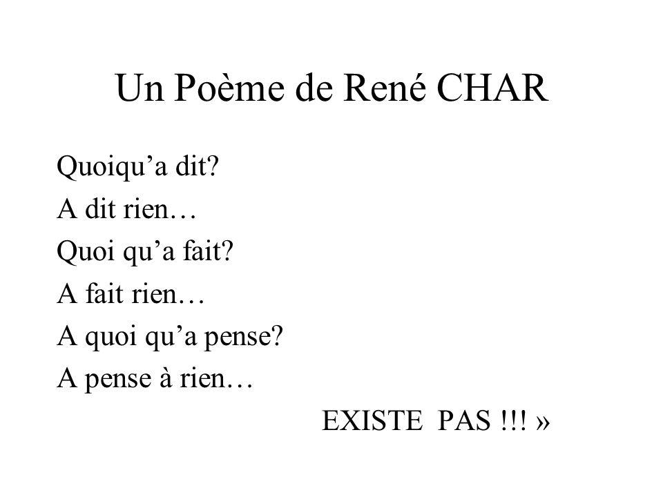 Un Poème de René CHAR Quoiqua dit? A dit rien… Quoi qua fait? A fait rien… A quoi qua pense? A pense à rien… EXISTE PAS !!! »