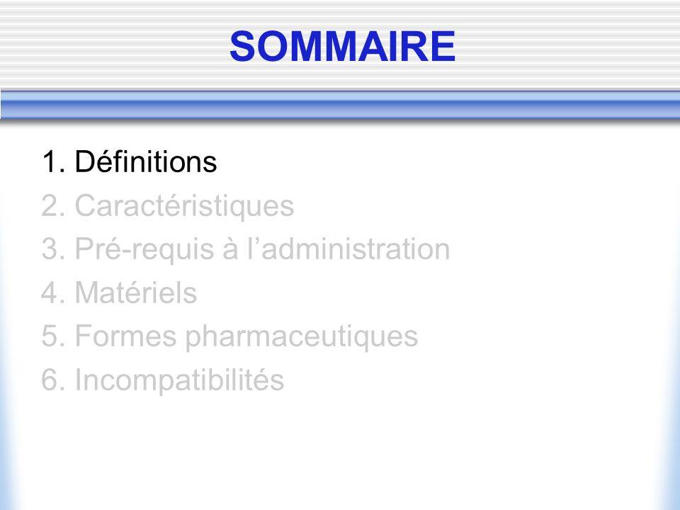 SOMMAIRE 1. Définitions 2. Caractéristiques 3. Pré-requis à ladministration 4. Matériels 5. Formes pharmaceutiques 6. Incompatibilités