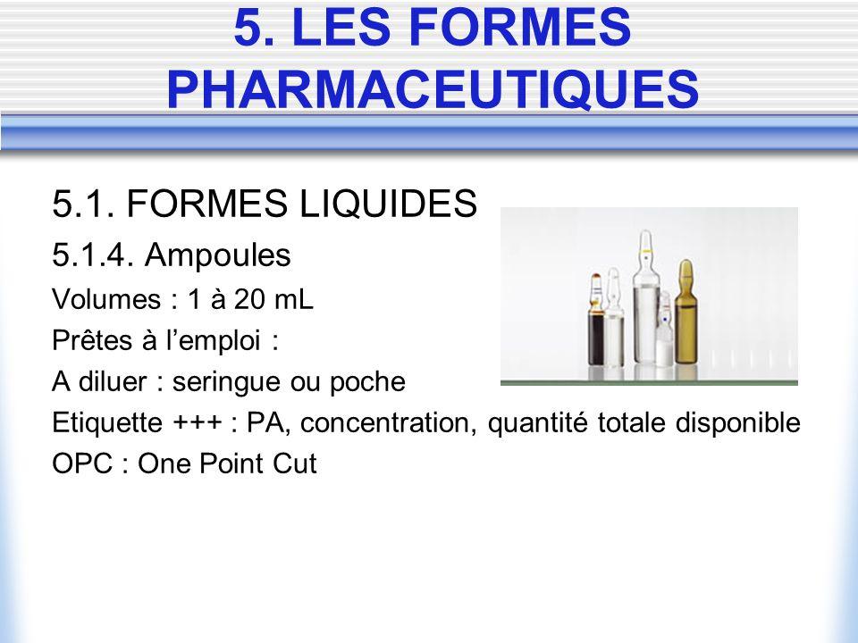 5.1. FORMES LIQUIDES 5.1.4. Ampoules Volumes : 1 à 20 mL Prêtes à lemploi : A diluer : seringue ou poche Etiquette +++ : PA, concentration, quantité t