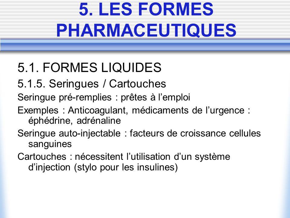 5.1. FORMES LIQUIDES 5.1.5. Seringues / Cartouches Seringue pré-remplies : prêtes à lemploi Exemples : Anticoagulant, médicaments de lurgence : éphédr