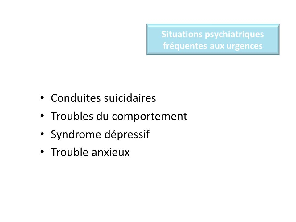 Situations psychiatriques fréquentes aux urgences Conduites suicidaires Troubles du comportement Syndrome dépressif Trouble anxieux