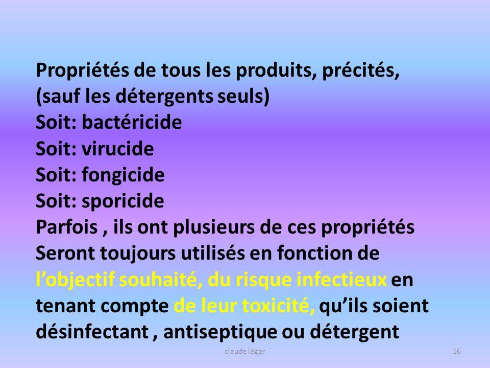 claude léger16 Propriétés de tous les produits, précités, (sauf les détergents seuls) Soit: bactéricide Soit: virucide Soit: fongicide Soit: sporicide