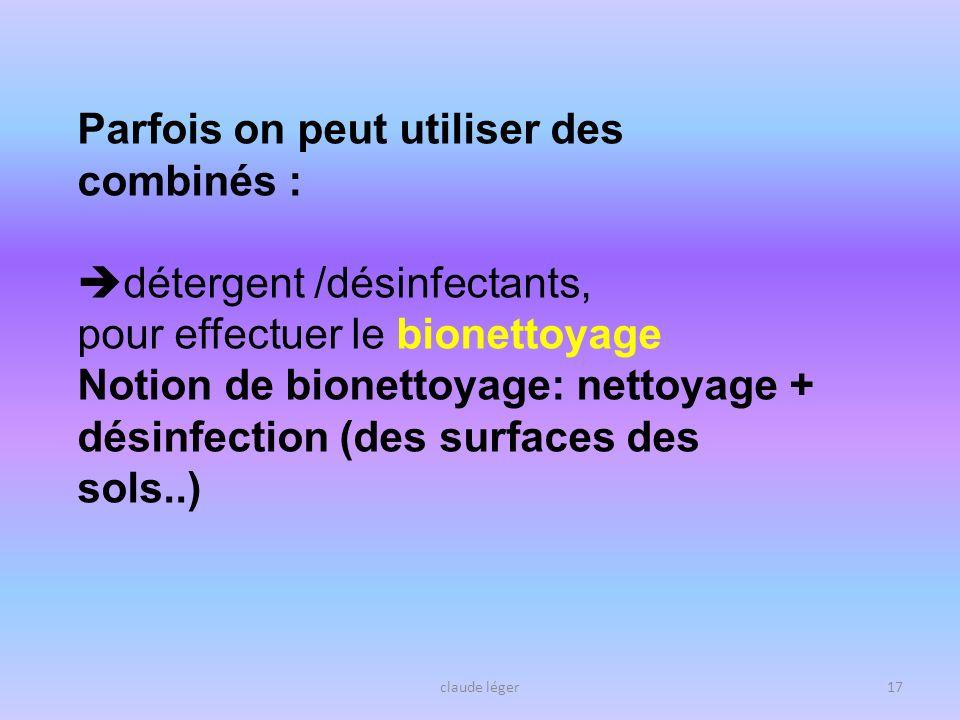 claude léger17 Parfois on peut utiliser des combinés : détergent /désinfectants, pour effectuer le bionettoyage Notion de bionettoyage: nettoyage + dé