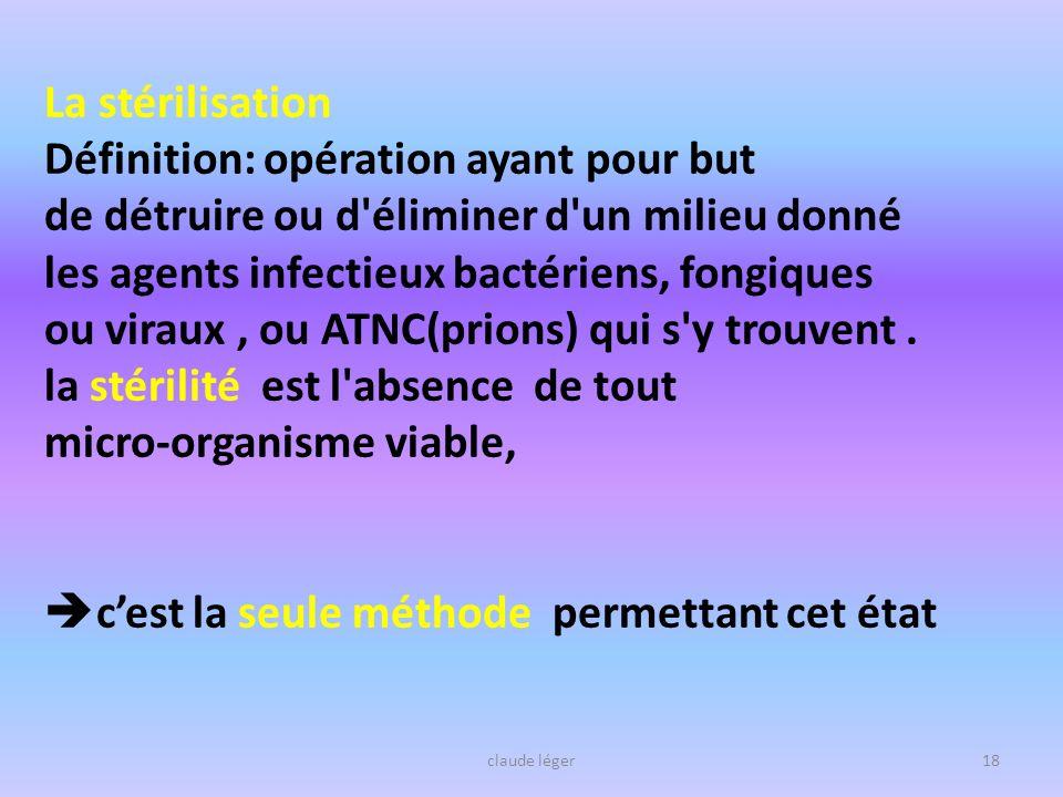 claude léger18 La stérilisation Définition: opération ayant pour but de détruire ou d'éliminer d'un milieu donné les agents infectieux bactériens, fon