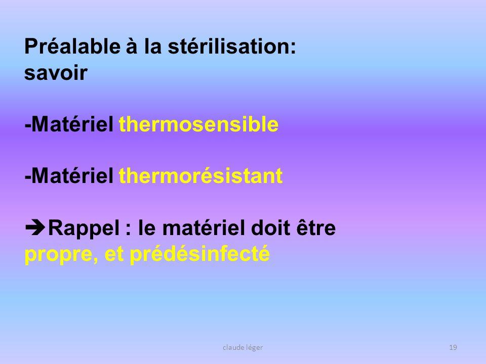 claude léger19 Préalable à la stérilisation: savoir -Matériel thermosensible -Matériel thermorésistant Rappel : le matériel doit être propre, et prédé