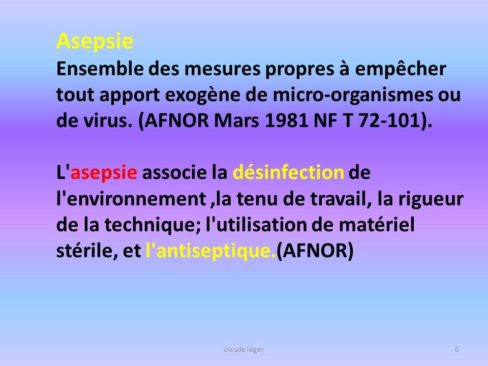 Asepsie Ensemble des mesures propres à empêcher tout apport exogène de micro-organismes ou de virus. (AFNOR Mars 1981 NF T 72-101). L'asepsie associe