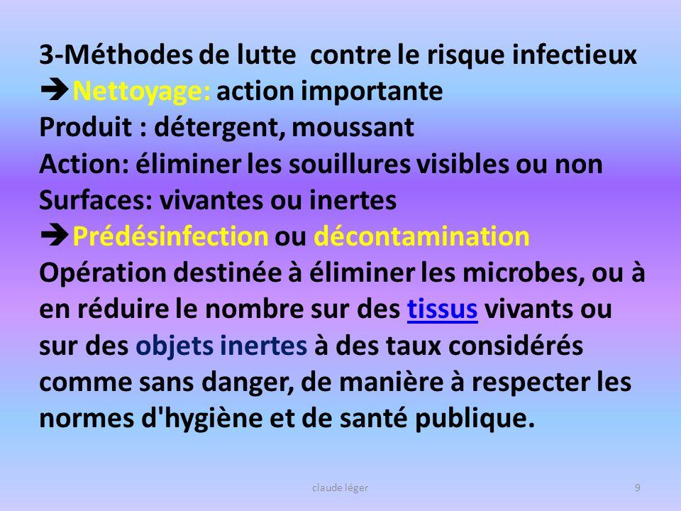claude léger9 3-Méthodes de lutte contre le risque infectieux Nettoyage: action importante Produit : détergent, moussant Action: éliminer les souillur