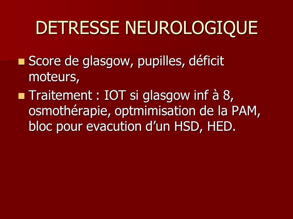 DETRESSE NEUROLOGIQUE Score de glasgow, pupilles, déficit moteurs, Score de glasgow, pupilles, déficit moteurs, Traitement : IOT si glasgow inf à 8, o