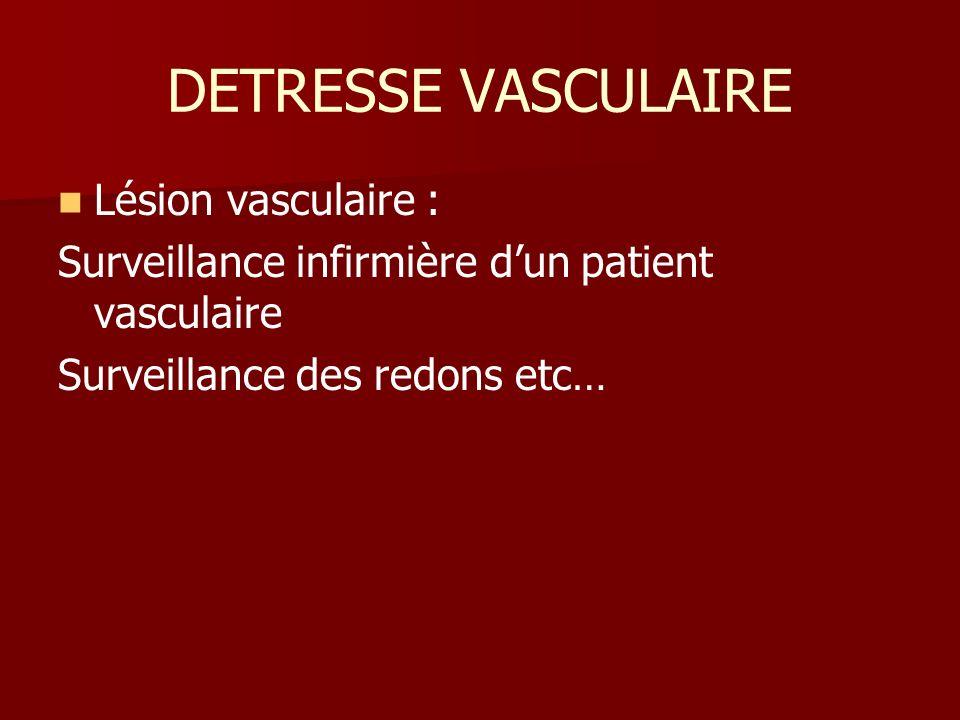 DETRESSE VASCULAIRE Lésion vasculaire : Surveillance infirmière dun patient vasculaire Surveillance des redons etc…