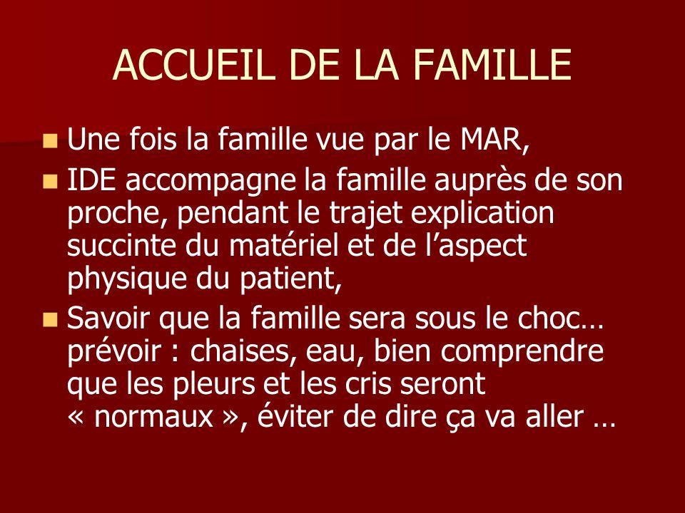 ACCUEIL DE LA FAMILLE Une fois la famille vue par le MAR, IDE accompagne la famille auprès de son proche, pendant le trajet explication succinte du ma