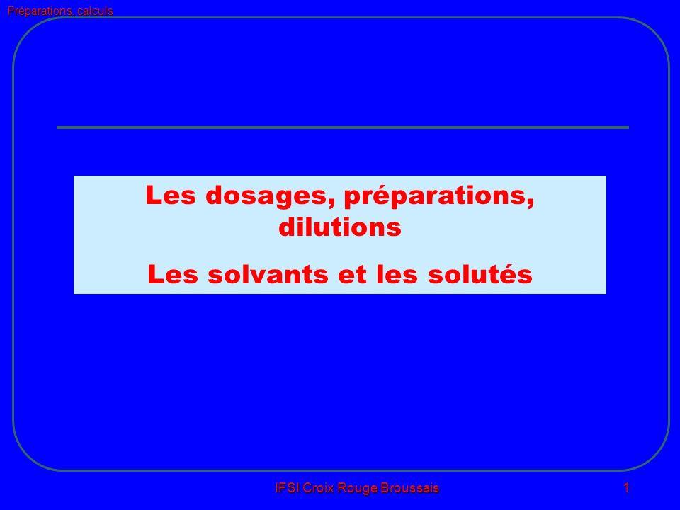 Préparations, calculs IFSI Croix Rouge Broussais 1 Les dosages, préparations, dilutions Les solvants et les solutés
