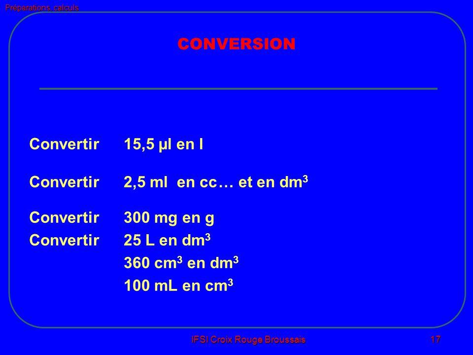 Préparations, calculs IFSI Croix Rouge Broussais 17 CONVERSION Convertir 15,5 µl en l Convertir 2,5 ml en cc… et en dm 3 Convertir 300 mg en g Convertir 25 L en dm 3 360 cm 3 en dm 3 100 mL en cm 3
