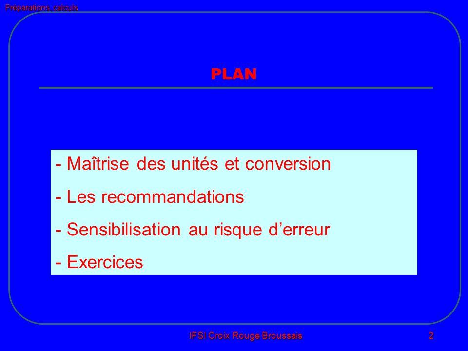 Préparations, calculs IFSI Croix Rouge Broussais 2 PLAN - Maîtrise des unités et conversion - Les recommandations - Sensibilisation au risque derreur - Exercices