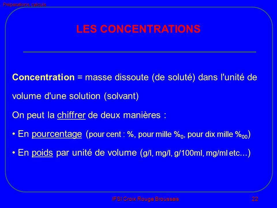 Préparations, calculs IFSI Croix Rouge Broussais 22 LES CONCENTRATIONS Concentration = masse dissoute (de soluté) dans l unité de volume d une solution (solvant) On peut la chiffrer de deux manières : En pourcentage ( pour cent : %, pour mille % 0, pour dix mille % 00 ) En poids par unité de volume ( g/l, mg/l, g/100ml, mg/ml etc...)