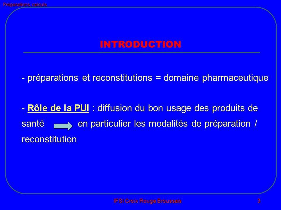 Préparations, calculs IFSI Croix Rouge Broussais 3 INTRODUCTION - préparations et reconstitutions = domaine pharmaceutique - Rôle de la PUI : diffusion du bon usage des produits de santé en particulier les modalités de préparation / reconstitution