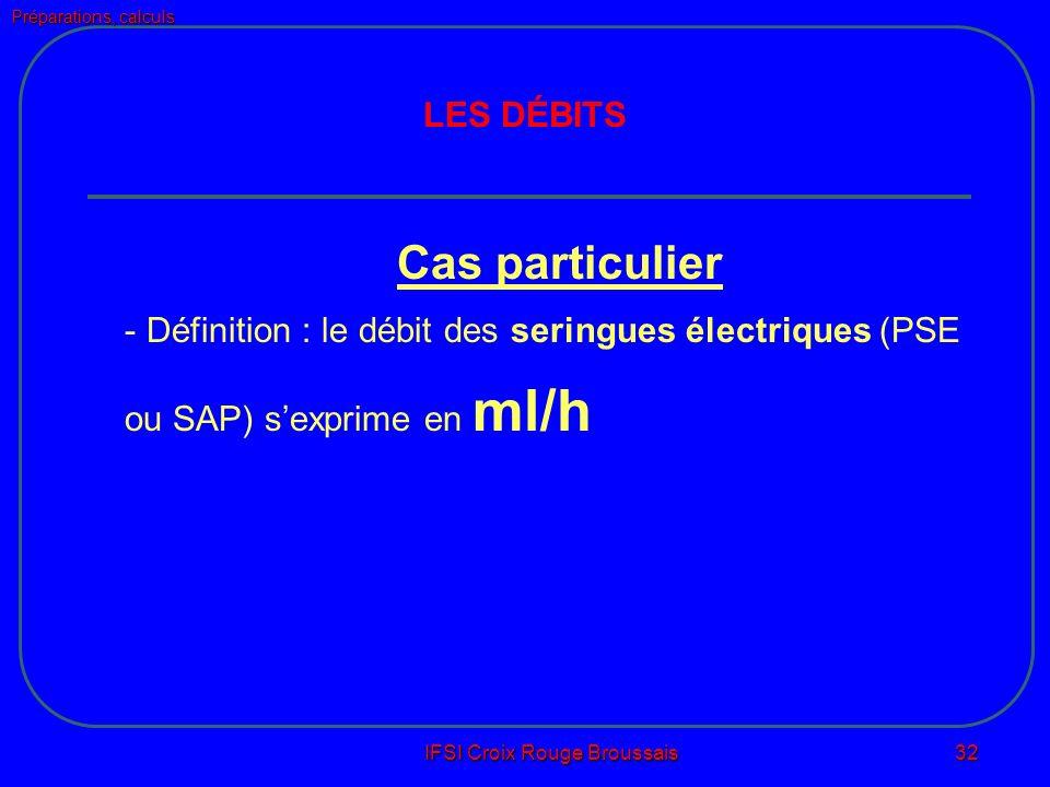Préparations, calculs IFSI Croix Rouge Broussais 32 LES DÉBITS Cas particulier - Définition : le débit des seringues électriques (PSE ou SAP) sexprime en ml/h